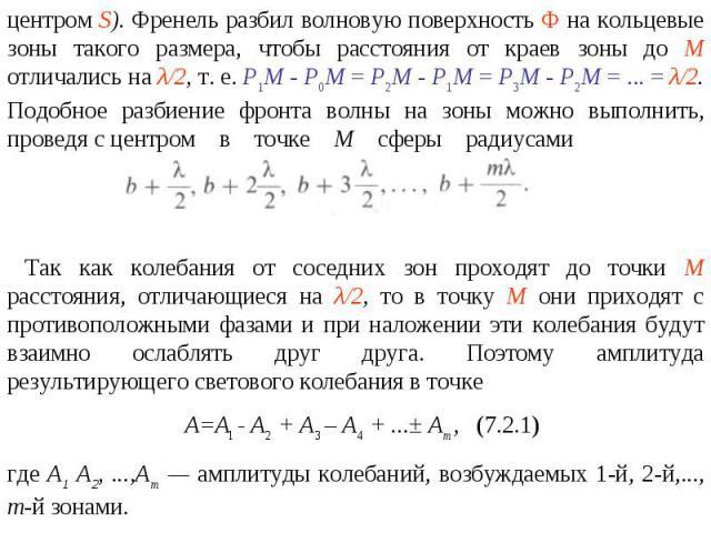 центром S). Френель разбил волновую поверхность Ф на кольцевые зоны такого размера, чтобы расстояния от краев зоны до М отличались на λ/2, т. е. P1M - Р0М = Р2М - Р1М = Р3М - Р2М = ... = λ/2. Подобное разбиение фронта волны на зоны можно выполнить, …