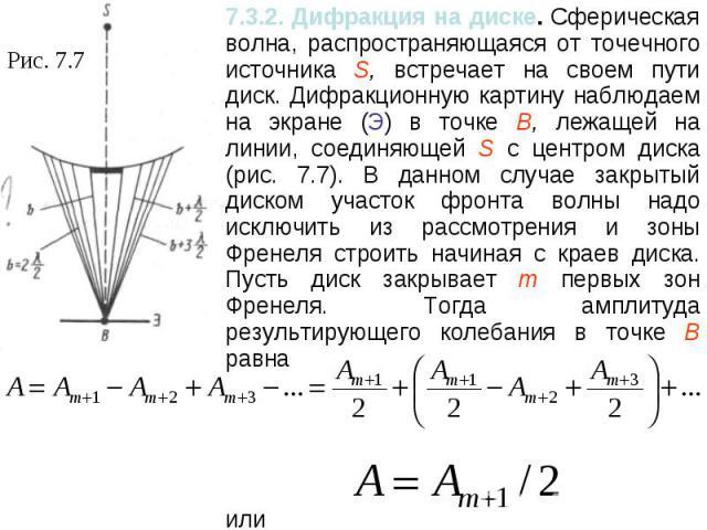 7.3.2. Дифракция на диске. Сферическая волна, распространяющаяся от точечного источника S, встречает на своем пути диск. Дифракционную картину наблюдаем на экране (Э) в точке В, лежащей на линии, соединяющей S с центром диска (рис. 7.7). В данном сл…