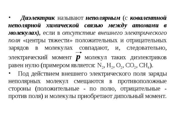 Диэлектрик называют неполярным (с ковалентной неполярной химической связью между атомами в молекулах), если в отсутствие внешнего электрического поля «центры тяжести» положительных и отрицательных зарядов в молекулах совпадают, и, следовательно, эле…