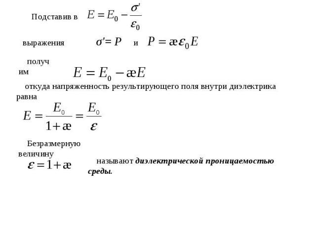 Подставив в выражения σ'= Р и получимоткуда напряженность результирующего поля внутри диэлектрика равнаБезразмерную величинуназывают диэлектрической проницаемостью среды.