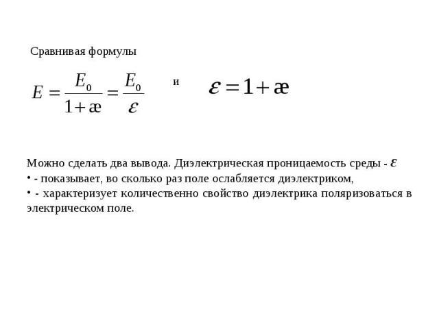 Сравнивая формулы Можно сделать два вывода. Диэлектрическая проницаемость среды - ε - показывает, во сколько раз поле ослабляется диэлектриком, - характеризует количественно свойство диэлектрика поляризоваться в электрическом поле.