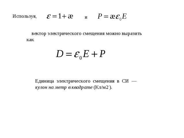 Используя, вектор электрического смещения можно выразить какЕдиница электрического смещения в СИ — кулон на метр в квадрате (Кл/м2:).