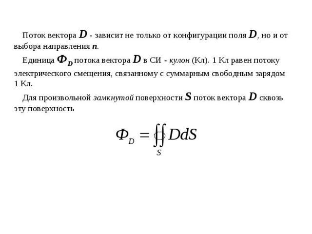 Поток вектора D - зависит не только от конфигурации поля D, но и от выбора направления п. Единица ФD потока вектора D в СИ - кулон (Кл). 1 Кл равен потоку электрического смещения, связанному с суммарным свободным зарядом 1 Кл.Для произвольной замкну…