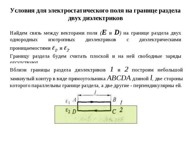 Условия для электростатического поля на границе раздела двух диэлектриков Найдем связь между векторами поля (Е и D) на границе раздела двух однородных изотропных диэлектриков с диэлектрическими проницаемостями ε1, и ε2. Границу раздела будем считать…