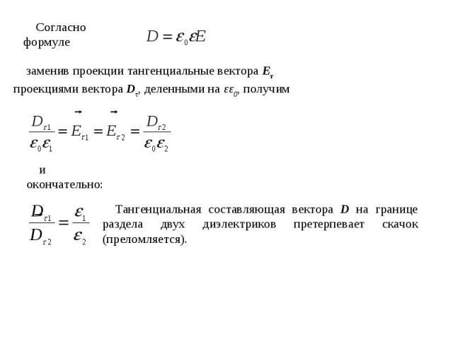 Согласно формуле заменив проекции тангенциальные вектора Еτ проекциями вектора Dτ, деленными на εε0, получими окончательно:Тангенциальная составляющая вектора D на границе раздела двух диэлектриков претерпевает скачок (преломляется).