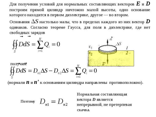 Для получения условий для нормальных составляющих векторов Е и D построим прямой цилиндр ничтожно малой высоты, одно основание которого находится в первом диэлектрике, другое — во втором. Основания ΔS настолько малы, что в пределах каждого из них ве…