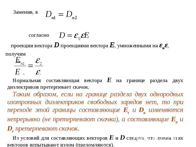 Заменив, всогласно проекции вектора D проекциями вектора Е, умноженными на εоε, получимНормальная составляющая вектора Е на границе раздела двух диэлектриков претерпевает скачок.Таким образом, если на границе раздела двух однородных изотропных диэле…