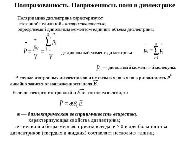 Поляризованность. Напряженность поля в диэлектрике Поляризацию диэлектрика характеризуют векторной величиной - поляризованностью, определяемой дипольным моментом единицы объема диэлектрика:где дипольный момент диэлектрика — дипольный момент i-й моле…