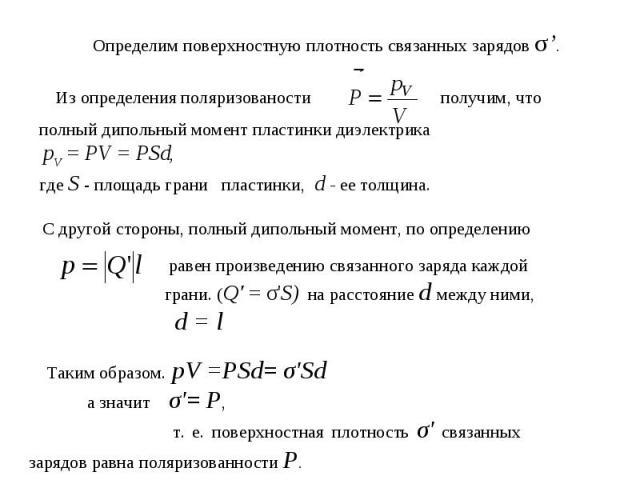 Определим поверхностную плотность связанных зарядов σ'. Из определения поляризованости получим, что полный дипольный момент пластинки диэлектрика pV = PV = PSd, где S - площадь грани пластинки, d - ее толщина. С другой стороны, полный дипольный моме…