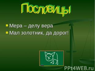 Пословицы Мера – делу вераМал золотник, да дорог!