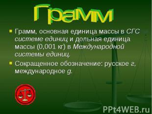 Грамм Грамм, основная единица массы в СГС системе единиц и дольная единица массы