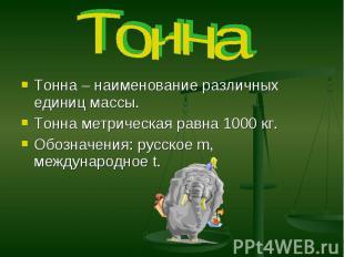 Тонна Тонна – наименование различных единиц массы. Тонна метрическая равна 1000