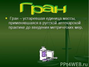 Гран Гран – устаревшая единица массы, применявшаяся в русской аптекарской практи