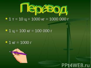 Перевод 1 т = 10 ц = 1000 кг = 1000 000 г1 ц = 100 кг = 100 000 г1 кг = 1000 г