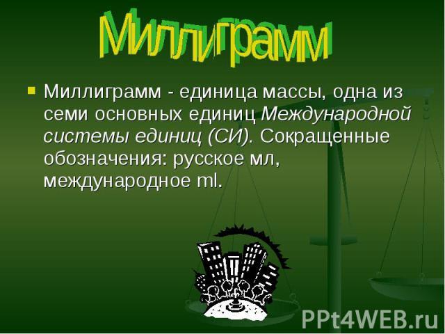 Миллиграмм Миллиграмм - единица массы, одна из семи основных единиц Международной системы единиц (СИ). Сокращенные обозначения: русское мл, международное ml.