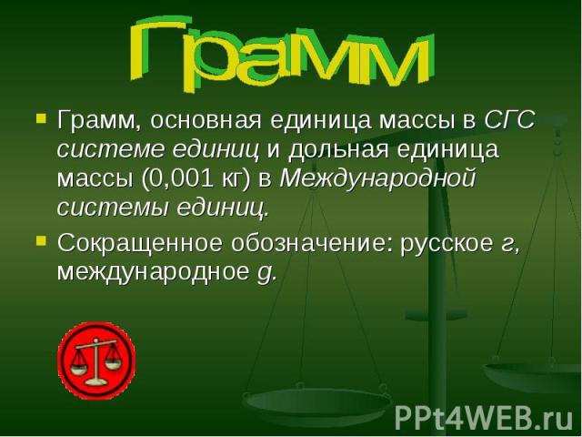 Грамм Грамм, основная единица массы в СГС системе единиц и дольная единица массы (0,001 кг) в Международной системы единиц. Сокращенное обозначение: русское г, международное g.
