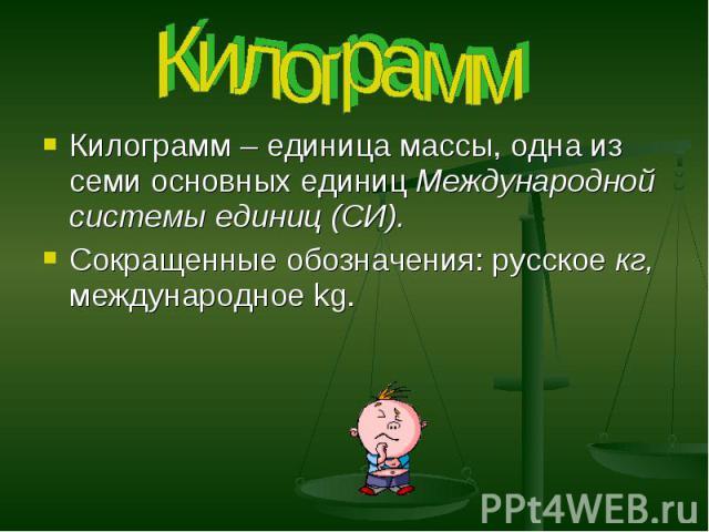 Килограмм Килограмм – единица массы, одна из семи основных единиц Международной системы единиц (СИ). Сокращенные обозначения: русское кг, международное kg.