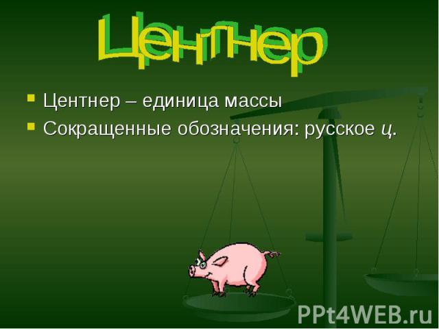 Центнер Центнер – единица массы Сокращенные обозначения: русское ц.