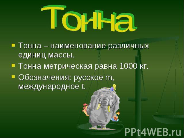 Тонна Тонна – наименование различных единиц массы. Тонна метрическая равна 1000 кг. Обозначения: русское m, международное t.