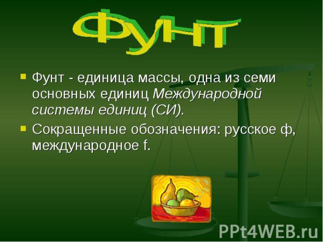 Фунт Фунт - единица массы, одна из семи основных единиц Международной системы единиц (СИ). Сокращенные обозначения: русское ф, международное f.