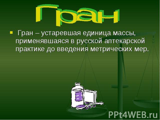 Гран Гран – устаревшая единица массы, применявшаяся в русской аптекарской практике до введения метрических мер.