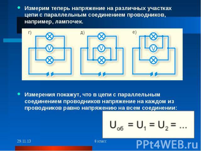 Измерим теперь напряжение на различных участках цепи с параллельным соединением проводников, например, лампочек.Измерения покажут, что в цепи с параллельным соединением проводников напряжение на каждом из проводников равно напряжению на всем соединении: