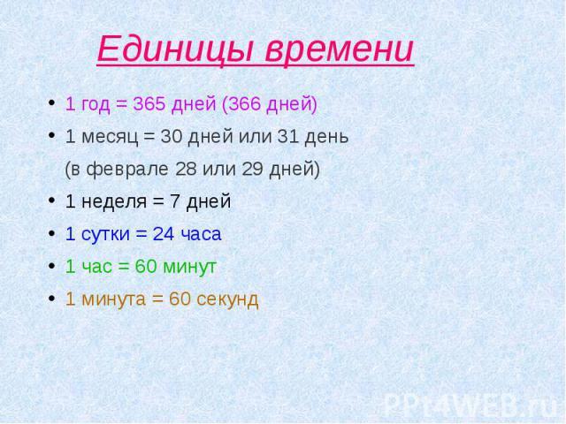 Единицы времени 1 год = 365 дней (366 дней) 1 месяц = 30 дней или 31 день (в феврале 28 или 29 дней)1 неделя = 7 дней1 сутки = 24 часа1 час = 60 минут1 минута = 60 секунд