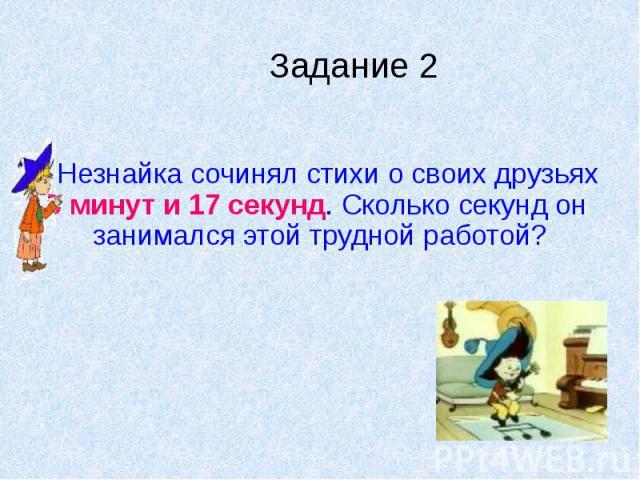 Задание 2 Незнайка сочинял стихи о своих друзьях 5 минут и 17 секунд. Сколько секунд он занимался этой трудной работой?