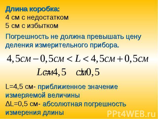 Длина коробка:4 см с недостатком5 см с избыткомПогрешность не должна превышать цену деления измерительного прибора.L=4,5 см- приближенное значение измеряемой величины ΔL=0,5 см- абсолютная погрешность измерения длины