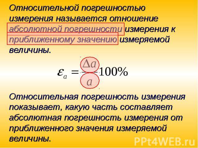 Относительной погрешностью измерения называется отношение абсолютной погрешности измерения к приближенному значению измеряемой величины.Относительная погрешность измерения показывает, какую часть составляет абсолютная погрешность измерения от прибли…
