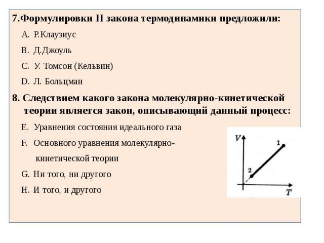 7.Формулировки II закона термодинамики предложили:Р.КлаузиусД.ДжоульУ. Томсон (Кельвин)Л. Больцман8. Следствием какого закона молекулярно-кинетической теории является закон, описывающий данный процесс:Уравнения состояния идеального газаОсновного ура…