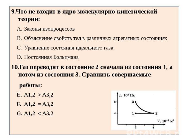 9.Что не входит в ядро молекулярно-кинетической теории:Законы изопроцессовОбъяснение свойств тел в различных агрегатных состоянияхУравнение состояния идеального газаПостоянная Больцмана10.Газ переводят в состояние 2 сначала из состояния 1, а потом и…