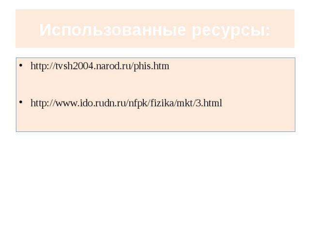 Использованные ресурсы: http://tvsh2004.narod.ru/phis.htmhttp://www.ido.rudn.ru/nfpk/fizika/mkt/3.html