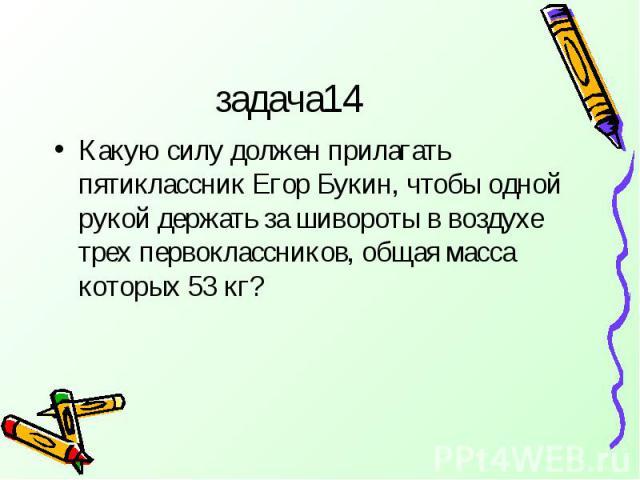 задача14 Какую силу должен прилагать пятиклассник Егор Букин, чтобы одной рукой держать за шивороты в воздухе трех первоклассников, общая масса которых 53 кг?