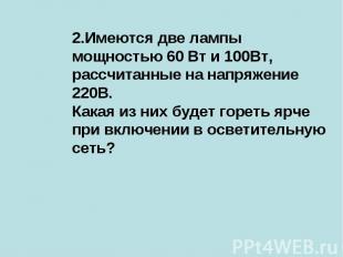 2.Имеются две лампы мощностью 60 Вт и 100Вт, рассчитанные на напряжение 220В.Как