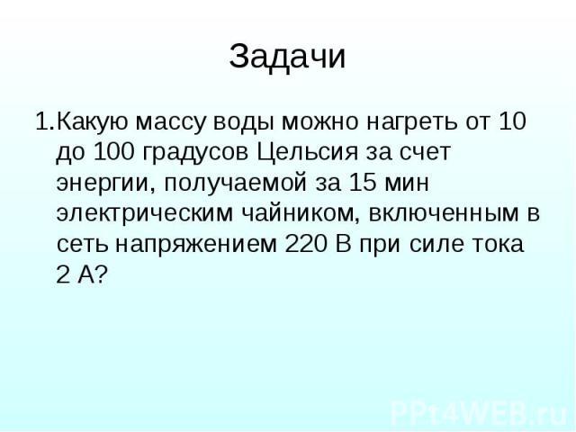 Задачи 1.Какую массу воды можно нагреть от 10 до 100 градусов Цельсия за счет энергии, получаемой за 15 мин электрическим чайником, включенным в сеть напряжением 220 В при силе тока 2 А?