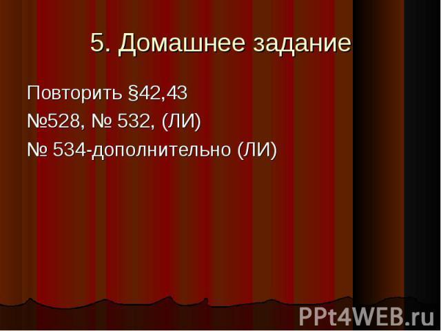 5. Домашнее задание Повторить §42,43 №528, № 532, (ЛИ)№ 534-дополнительно (ЛИ)