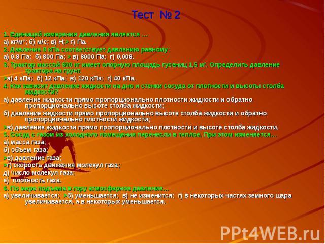 Тест № 2 1. Единицей измерения давления является …а) кг/м³; б) м/с; в) Н;> г) Па.2. Давление 8 кПа соответствует давлению равному:а) 0,8 Па; б) 800 Па; > в) 8000 Па; г) 0,008.3. Трактор массой 600 кг имеет опорную площадь гусениц 1,5 м². Определить …