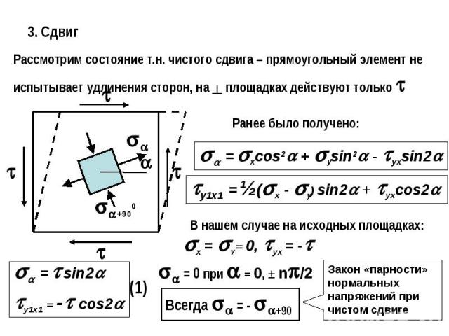3. СдвигРассмотрим состояние т.н. чистого сдвига – прямоугольный элемент не испытывает удлинения сторон, на ┴ площадках действуют только Ранее было получено:В нашем случае на исходных площадках:Закон «парности» нормальных напряжений при чистом сдвиге
