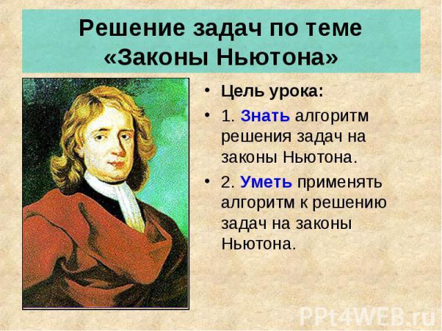 Решение задач по теме «Законы Ньютона» Цель урока: 1. Знать алгоритм решения задач на законы Ньютона.2. Уметь применять алгоритм к решению задач на законы Ньютона.