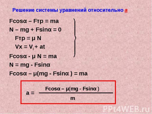 Решение системы уравнений относительно а Fcosα – Fтр = maN – mg + Fsinα = 0Fтр = μ NVx = V0 + atFcosα - μ N = maN = mg - Fsinα Fcosα – μ(mg - Fsinα ) = ma