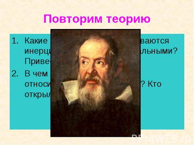 Повторим теорию Какие системы отсчета называются инерциальными? Неинерциальными? Привести примеры.В чем состоит принцип относительности в механике? Кто открыл этот принцип?