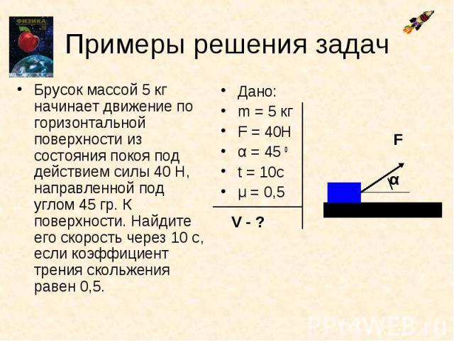 Примеры решения задач Брусок массой 5 кг начинает движение по горизонтальной поверхности из состояния покоя под действием силы 40 Н, направленной под углом 45 гр. К поверхности. Найдите его скорость через 10 с, если коэффициент трения скольжения рав…