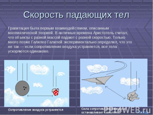 Скорость падающих тел Гравитация была первым взаимодействием, описанным математической теорией. В античные времена Аристотель считал, что объекты с разной массой падают с разной скоростью. Только много позже Галилео Галилей экспериментально определи…