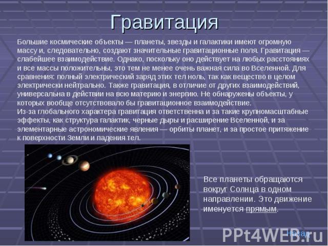 Гравитация Большие космические объекты — планеты, звезды и галактики имеют огромную массу и, следовательно, создают значительные гравитационные поля. Гравитация — слабейшее взаимодействие. Однако, поскольку оно действует на любых расстояниях и все м…