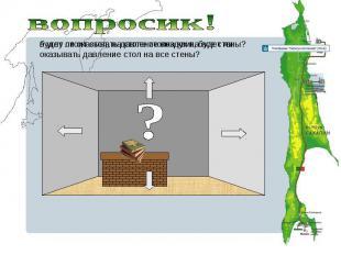 вопросик!будет ли оказывать давление воздух на все стены? в углу стоит стол, на