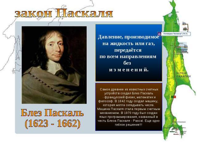 закон ПаскаляДавление, производимоена жидкость или газ, передаётся по всем направлениям без и з м е н е н и й.Блез Паскаль(1623 - 1662) Самое древнее из известных счетных устройств создал Блез Паскаль - французский физик, математик и философ. В 1642…