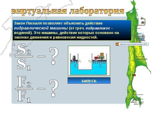 виртуальная лабораторияЗакон Паскаля позволяет объяснить действие гидравлической машины (от греч. гидравликос - водяной). Это машины, действие которых основано на законах движения и равновесия жидкостей.