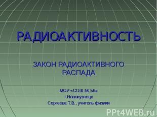 РАДИОАКТИВНОСТЬ ЗАКОН РАДИОАКТИВНОГО РАСПАДАМОУ «СОШ № 56»г.НовокузнецкСергеева