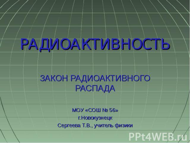 РАДИОАКТИВНОСТЬ ЗАКОН РАДИОАКТИВНОГО РАСПАДАМОУ «СОШ № 56»г.НовокузнецкСергеева Т.В., учитель физики